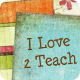 I Love 2 Teach